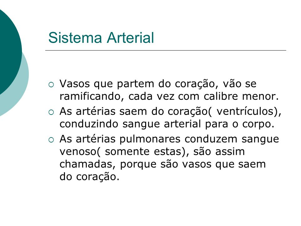 Sistema Arterial  Vasos que partem do coração, vão se ramificando, cada vez com calibre menor.  As artérias saem do coração( ventrículos), conduzind