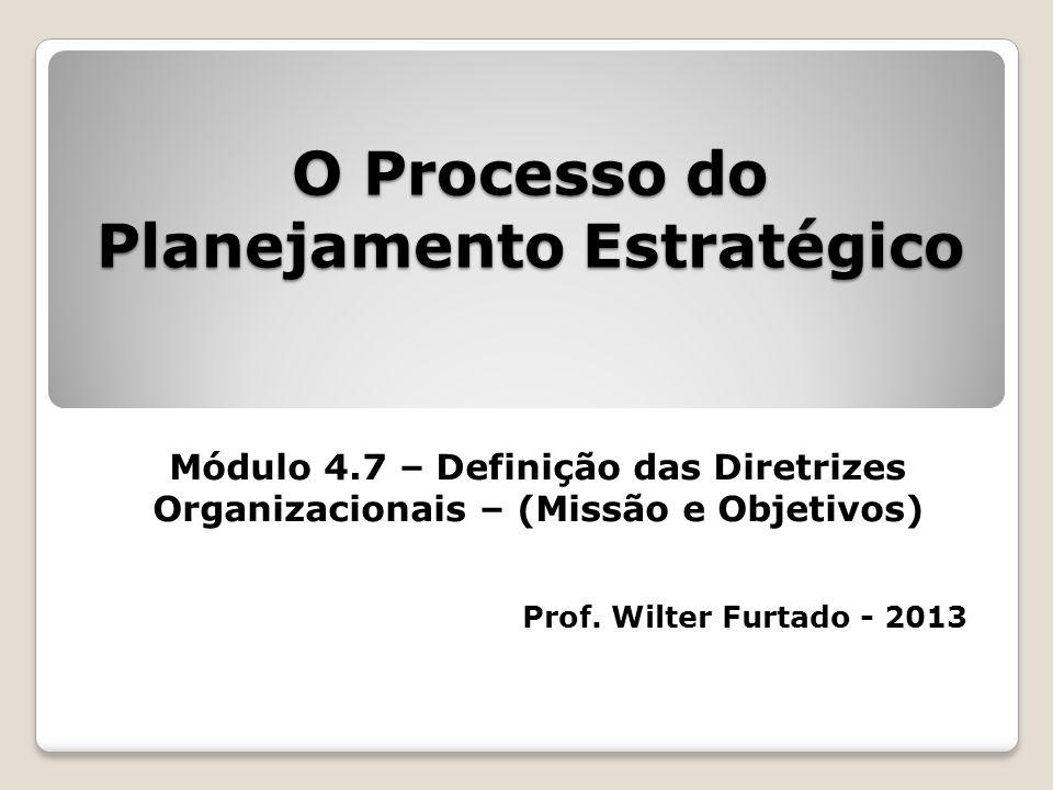 O Processo do Planejamento Estratégico Módulo 4.7 – Definição das Diretrizes Organizacionais – (Missão e Objetivos) Prof. Wilter Furtado - 2013