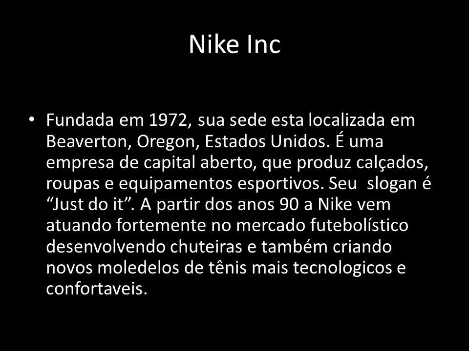 Nike Inc Fundada em 1972, sua sede esta localizada em Beaverton, Oregon, Estados Unidos. É uma empresa de capital aberto, que produz calçados, roupas