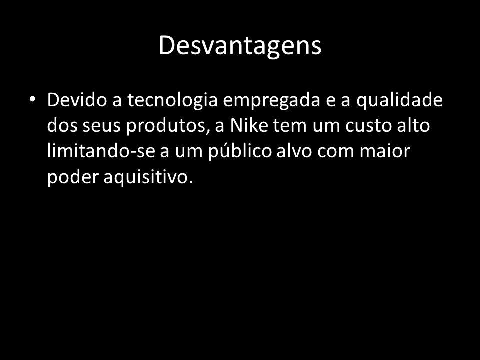 Desvantagens Devido a tecnologia empregada e a qualidade dos seus produtos, a Nike tem um custo alto limitando-se a um público alvo com maior poder aquisitivo.