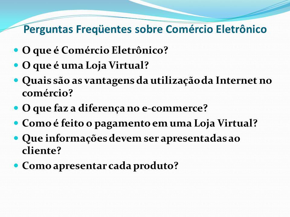 Perguntas Freqüentes sobre Comércio Eletrônico O que é Comércio Eletrônico? O que é uma Loja Virtual? Quais são as vantagens da utilização da Internet