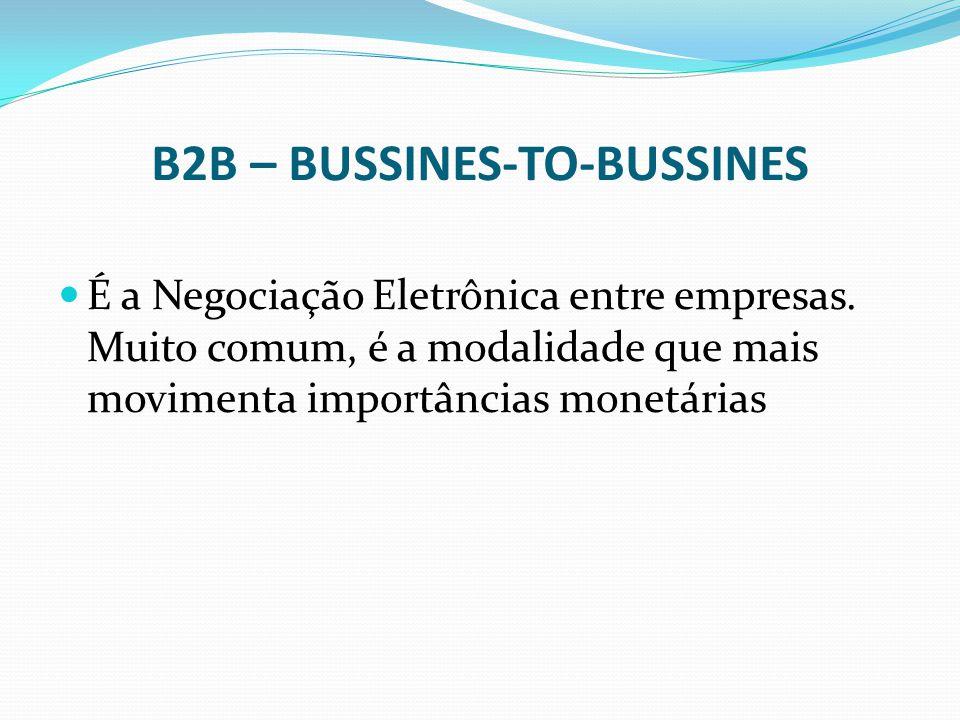 B2B – BUSSINES-TO-BUSSINES É a Negociação Eletrônica entre empresas. Muito comum, é a modalidade que mais movimenta importâncias monetárias