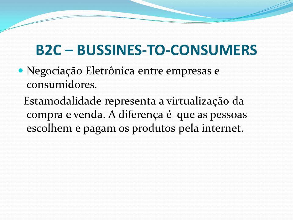 B2C – BUSSINES-TO-CONSUMERS Negociação Eletrônica entre empresas e consumidores. Estamodalidade representa a virtualização da compra e venda. A difere