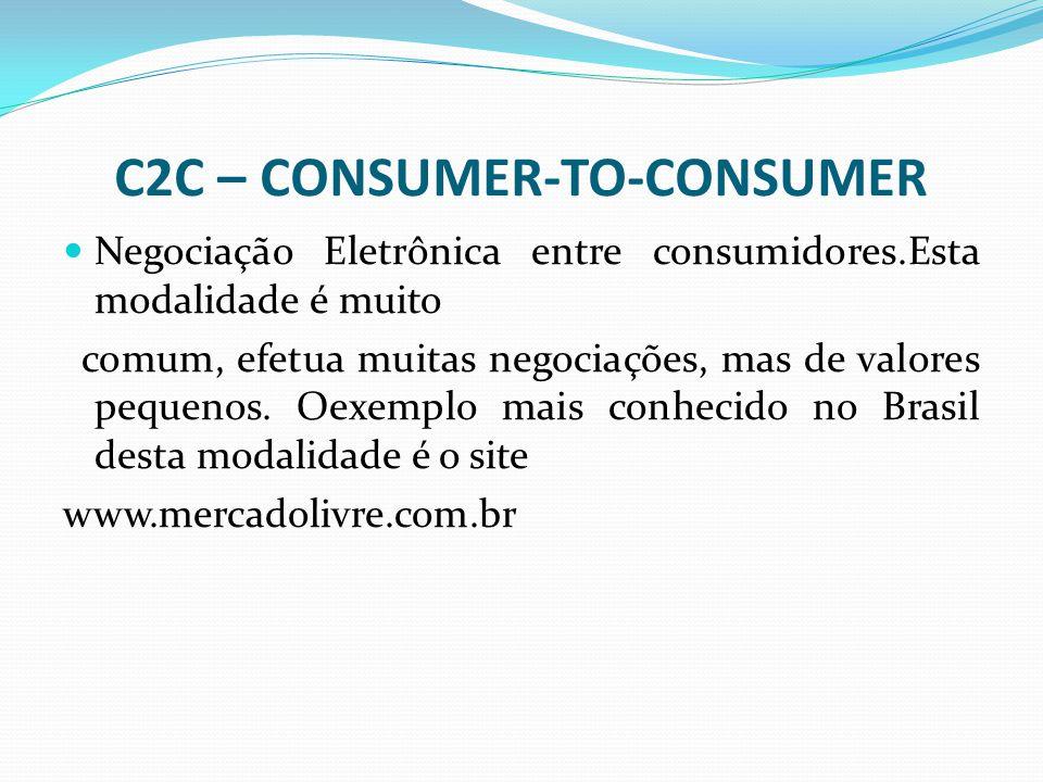 C2C – CONSUMER-TO-CONSUMER Negociação Eletrônica entre consumidores.Esta modalidade é muito comum, efetua muitas negociações, mas de valores pequenos.