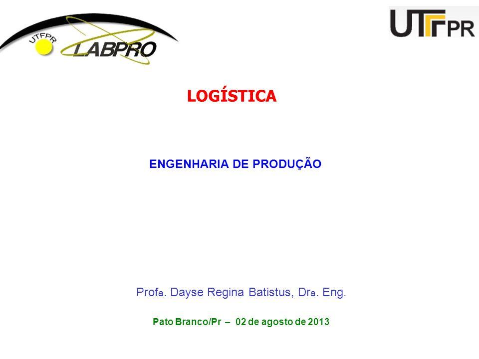 LOGÍSTICA ENGENHARIA DE PRODUÇÃO Prof a. Dayse Regina Batistus, Dr a. Eng. Pato Branco/Pr – 02 de agosto de 2013