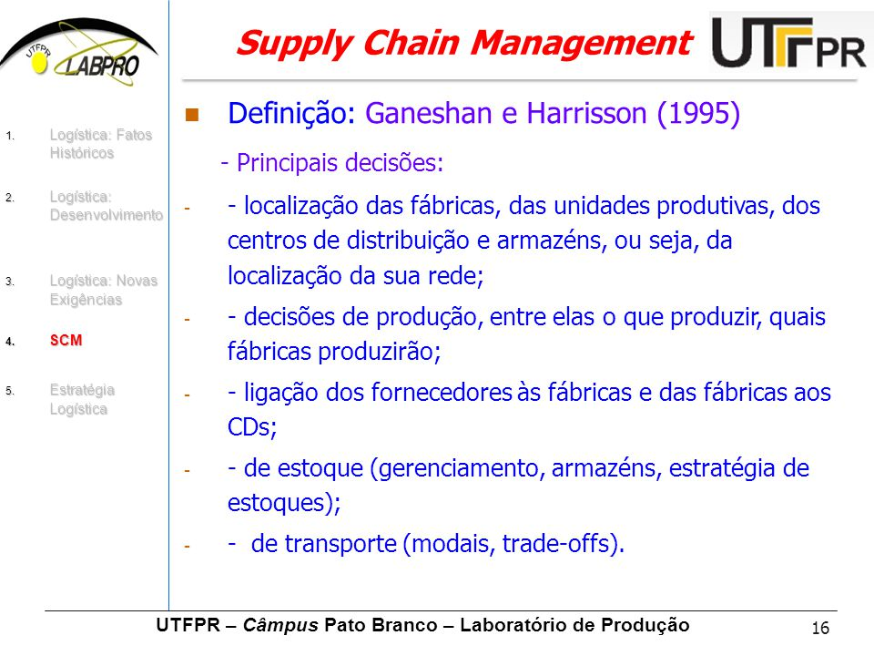 16 UTFPR – Câmpus Pato Branco – Laboratório de Produção Supply Chain Management Definição: Ganeshan e Harrisson (1995) - Principais decisões: - - loca
