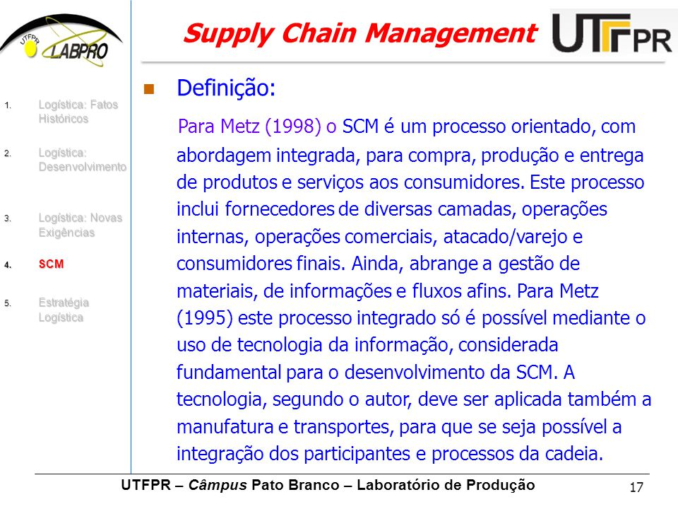 17 UTFPR – Câmpus Pato Branco – Laboratório de Produção Supply Chain Management Definição: Para Metz (1998) o SCM é um processo orientado, com abordag