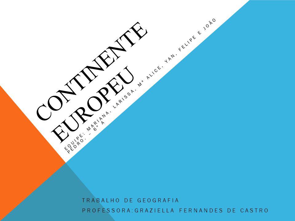 CONTINENTE EUROPEU EQUIPE: MARIANA, LARISSA, Mª ALICE, YAN, FELIPE E JOÃO PEDRO. – 6º A TRABALHO DE GEOGRAFIA PROFESSORA:GRAZIELLA FERNANDES DE CASTRO