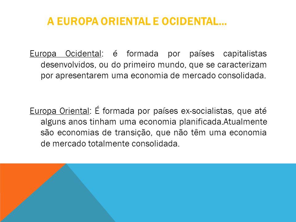 A EUROPA ORIENTAL E OCIDENTAL... Europa Ocidental: é formada por países capitalistas desenvolvidos, ou do primeiro mundo, que se caracterizam por apre