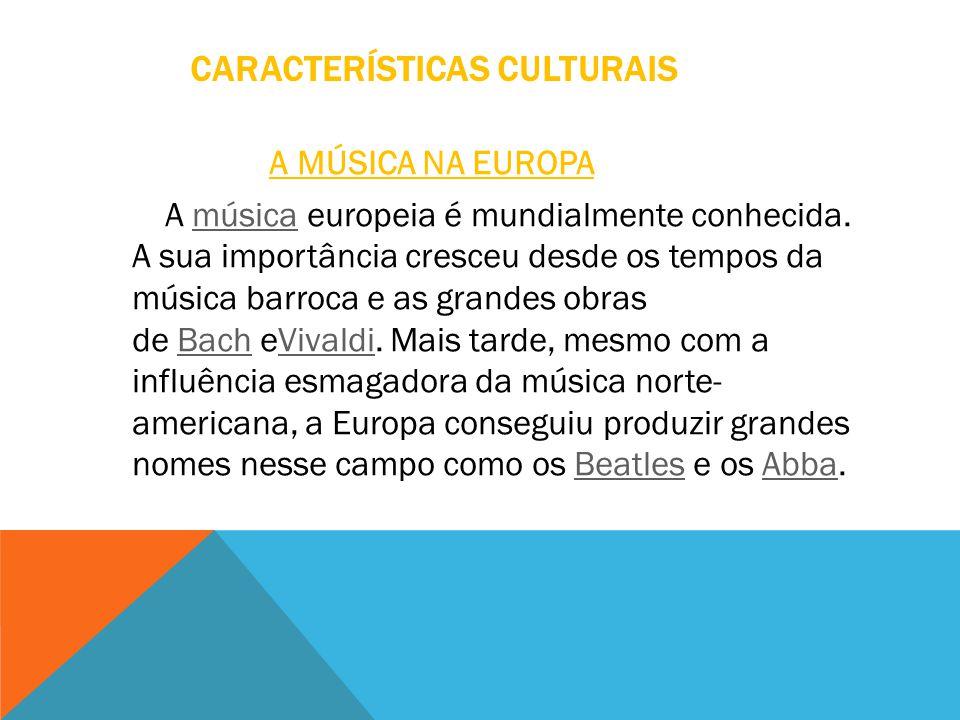 CARACTERÍSTICAS CULTURAIS A MÚSICA NA EUROPA A música europeia é mundialmente conhecida. A sua importância cresceu desde os tempos da música barroca e