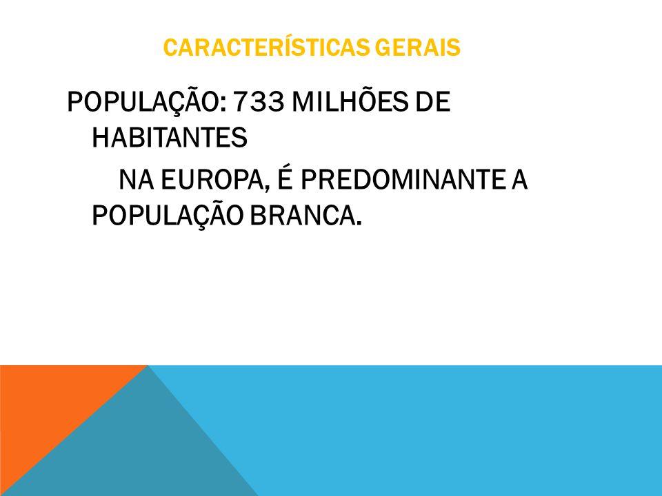 CARACTERÍSTICAS GERAIS POPULAÇÃO: 733 MILHÕES DE HABITANTES NA EUROPA, É PREDOMINANTE A POPULAÇÃO BRANCA.