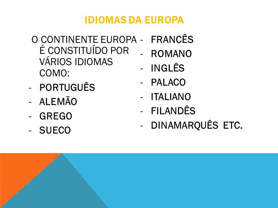 IDIOMAS DA EUROPA O CONTINENTE EUROPA É CONSTITUÍDO POR VÁRIOS IDIOMAS COMO: -PORTUGUÊS -ALEMÃO -GREGO -SUECO -FRANCÊS -ROMANO -INGLÊS -PALACO -ITALIA