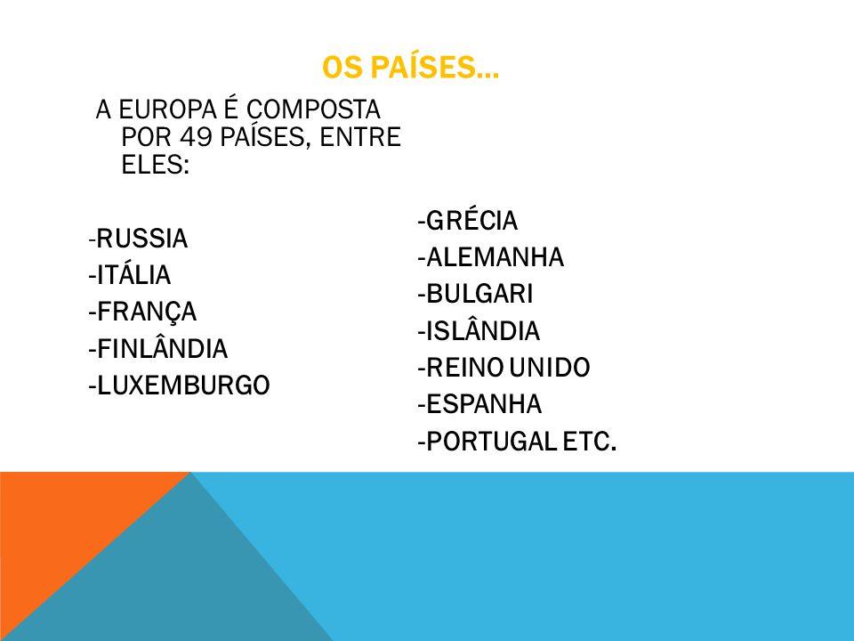 OS PAÍSES... A EUROPA É COMPOSTA POR 49 PAÍSES, ENTRE ELES: -RUSSIA -ITÁLIA -FRANÇA -FINLÂNDIA -LUXEMBURGO -GRÉCIA -ALEMANHA -BULGARI -ISLÂNDIA -REINO