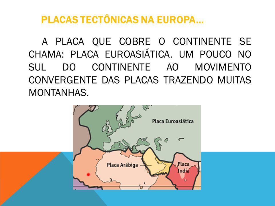 PLACAS TECTÔNICAS NA EUROPA... A PLACA QUE COBRE O CONTINENTE SE CHAMA: PLACA EUROASIÁTICA. UM POUCO NO SUL DO CONTINENTE AO MOVIMENTO CONVERGENTE DAS