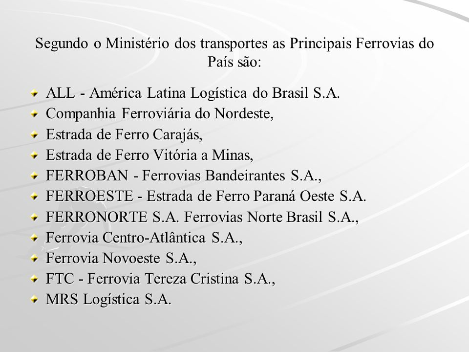 Segundo o Ministério dos transportes as Principais Ferrovias do País são: ALL - América Latina Logística do Brasil S.A. Companhia Ferroviária do Norde