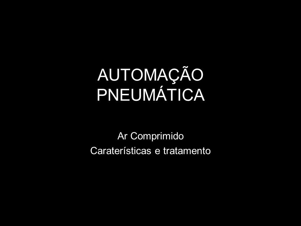 AUTOMAÇÃO PNEUMÁTICA Ar Comprimido Caraterísticas e tratamento