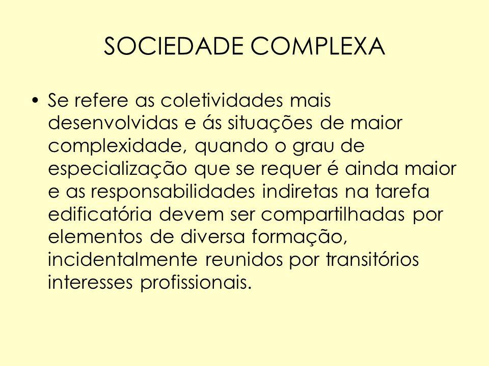 SOCIEDADE COMPLEXA Se refere as coletividades mais desenvolvidas e ás situações de maior complexidade, quando o grau de especialização que se requer é