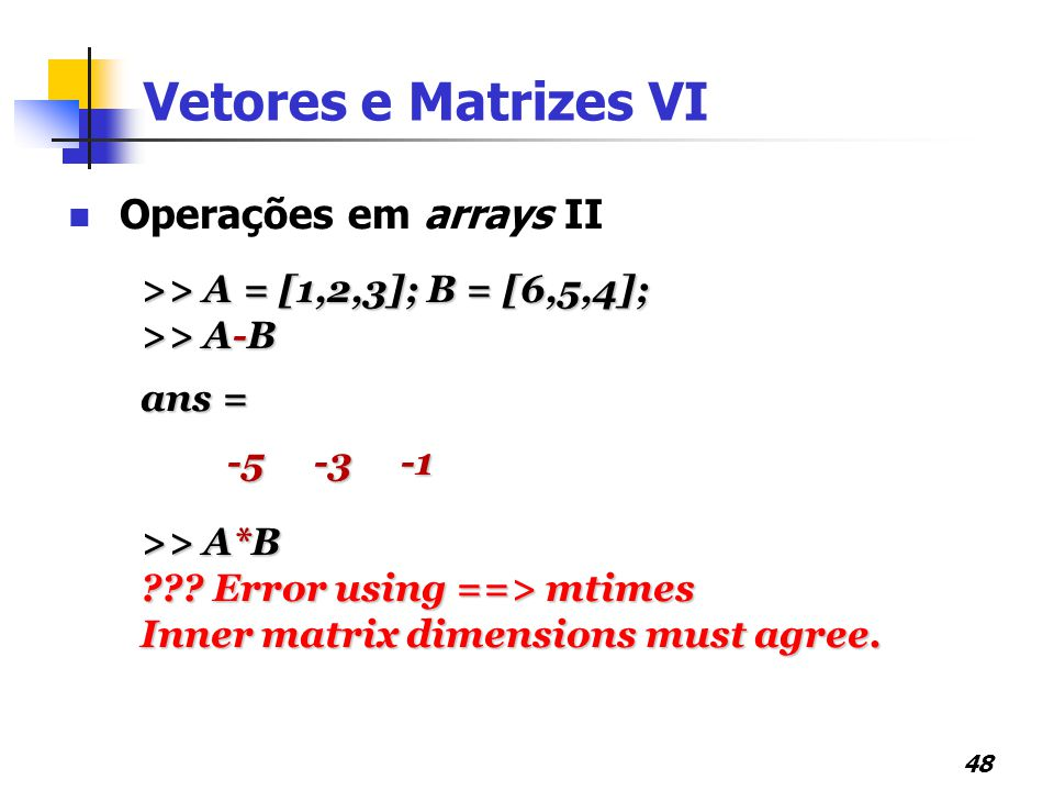48 Operações em arrays II >> A = [1,2,3]; B = [6,5,4]; >> A-B ans = -5 -3 -1 -5 -3 -1 >> A*B ??? Error using ==> mtimes Inner matrix dimensions must a