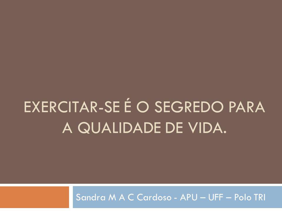 EXERCITAR-SE É O SEGREDO PARA A QUALIDADE DE VIDA. Sandra M A C Cardoso - APU – UFF – Polo TRI