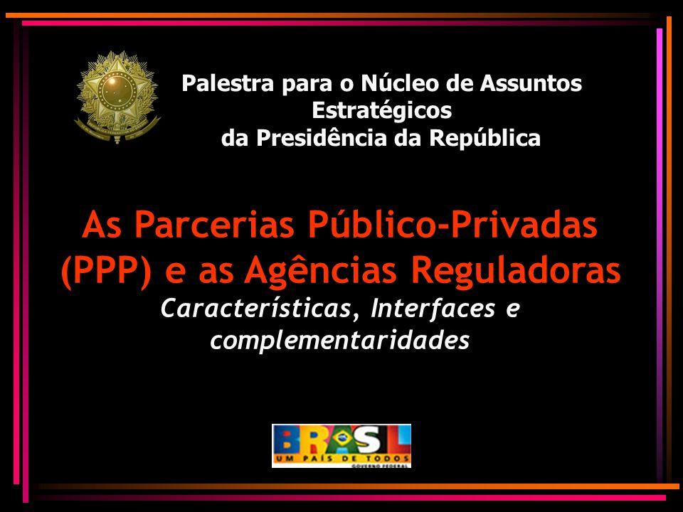 Palestra para o Núcleo de Assuntos Estratégicos da Presidência da República As Parcerias Público-Privadas (PPP) e as Agências Reguladoras Característi