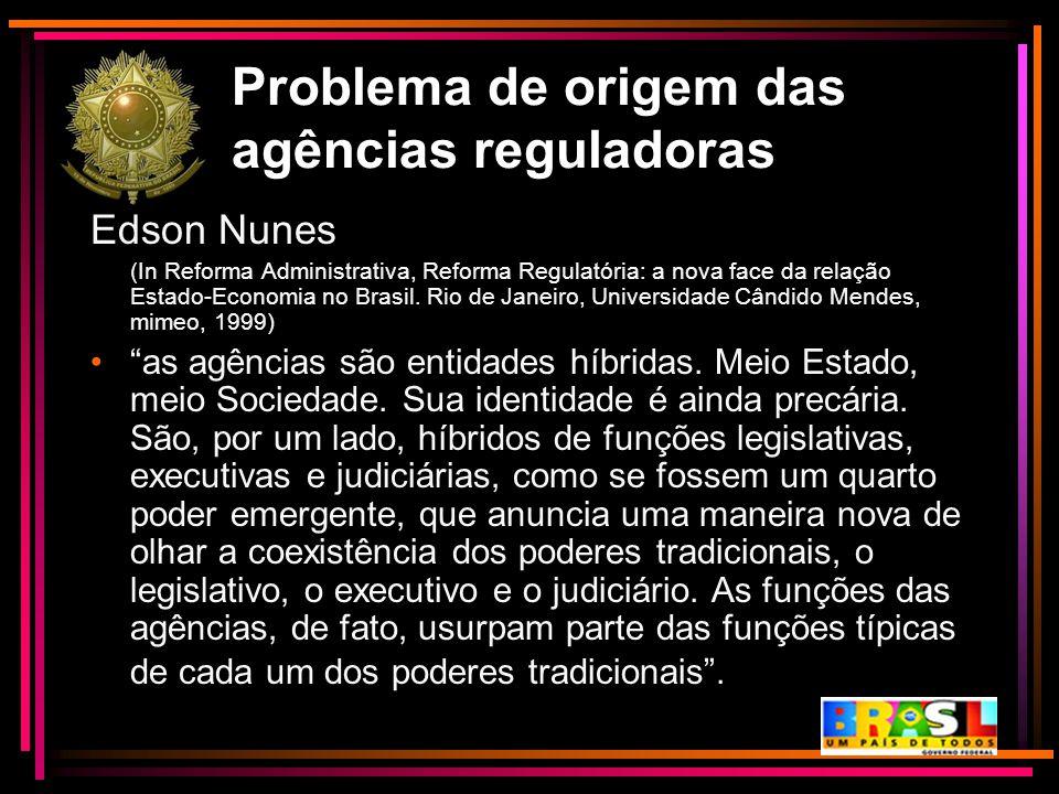 Problema de origem das agências reguladoras Edson Nunes (In Reforma Administrativa, Reforma Regulatória: a nova face da relação Estado-Economia no Bra