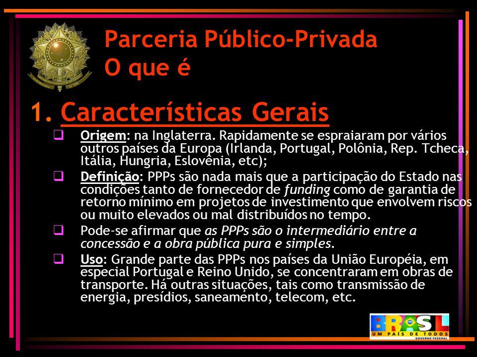 Parceria Público-Privada O que é 1.Características Gerais  Origem: na Inglaterra. Rapidamente se espraiaram por vários outros países da Europa (Irlan