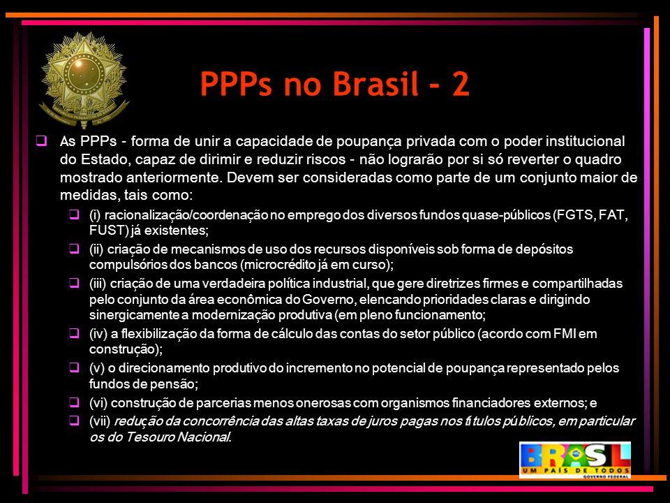 PPPs no Brasil - 2  A s PPPs – forma de unir a capacidade de poupan ç a privada com o poder institucional do Estado, capaz de dirimir e reduzir risco