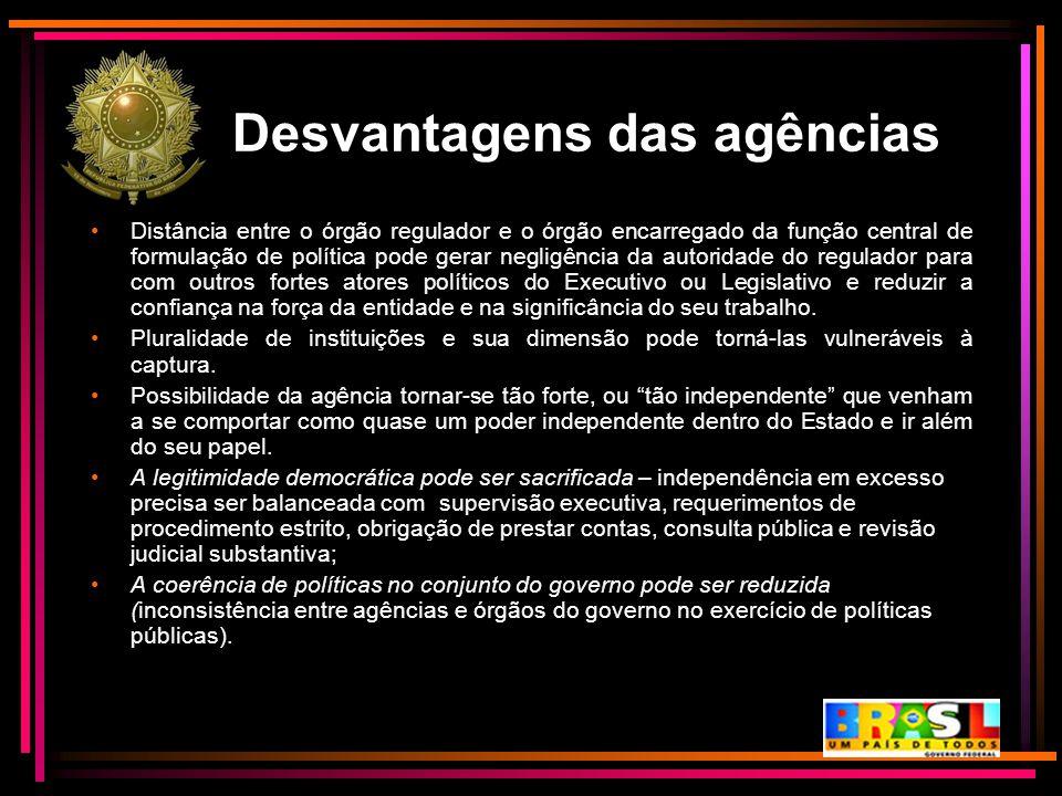Desvantagens das agências Distância entre o órgão regulador e o órgão encarregado da função central de formulação de política pode gerar negligência d