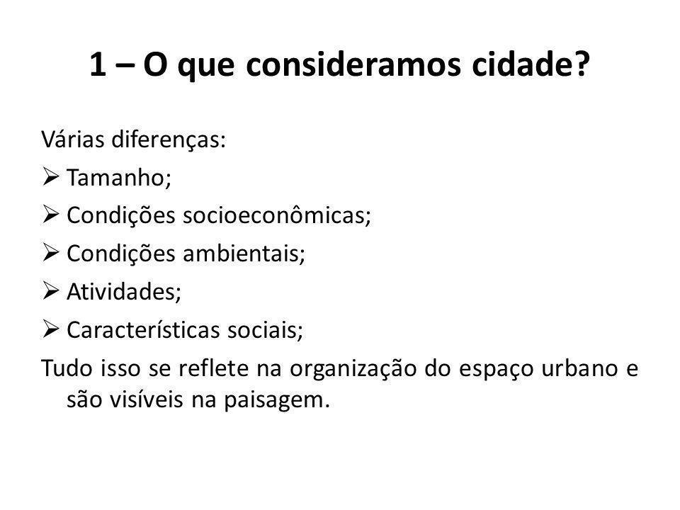 1 – O que consideramos cidade? Várias diferenças:  Tamanho;  Condições socioeconômicas;  Condições ambientais;  Atividades;  Características soci