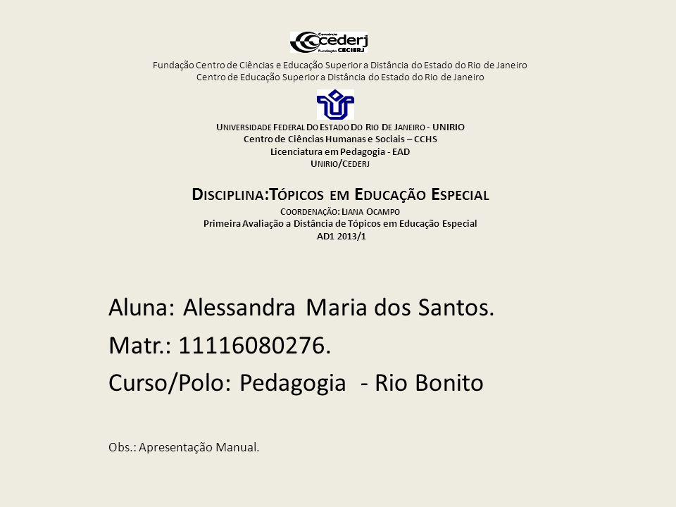 Fundação Centro de Ciências e Educação Superior a Distância do Estado do Rio de Janeiro Centro de Educação Superior a Distância do Estado do Rio de Janeiro U NIVERSIDADE F EDERAL D O E STADO D O R IO D E J ANEIRO - UNIRIO Centro de Ciências Humanas e Sociais – CCHS Licenciatura em Pedagogia - EAD U NIRIO /C EDERJ D ISCIPLINA :T ÓPICOS EM E DUCAÇÃO E SPECIAL C OORDENAÇÃO : L IANA O CAMPO Primeira Avaliação a Distância de Tópicos em Educação Especial AD1 2013/1 Aluna: Alessandra Maria dos Santos.