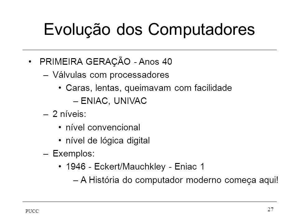 PUCC 27 Evolução dos Computadores PRIMEIRA GERAÇÃO - Anos 40 –Válvulas com processadores Caras, lentas, queimavam com facilidade –ENIAC, UNIVAC –2 nív