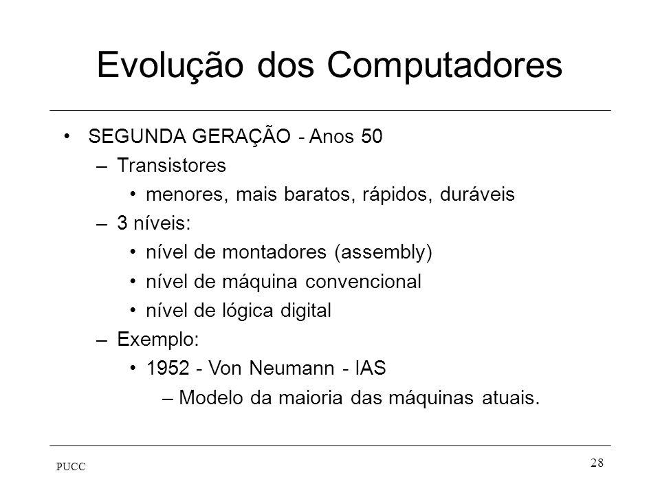 PUCC 28 Evolução dos Computadores SEGUNDA GERAÇÃO - Anos 50 –Transistores menores, mais baratos, rápidos, duráveis –3 níveis: nível de montadores (ass