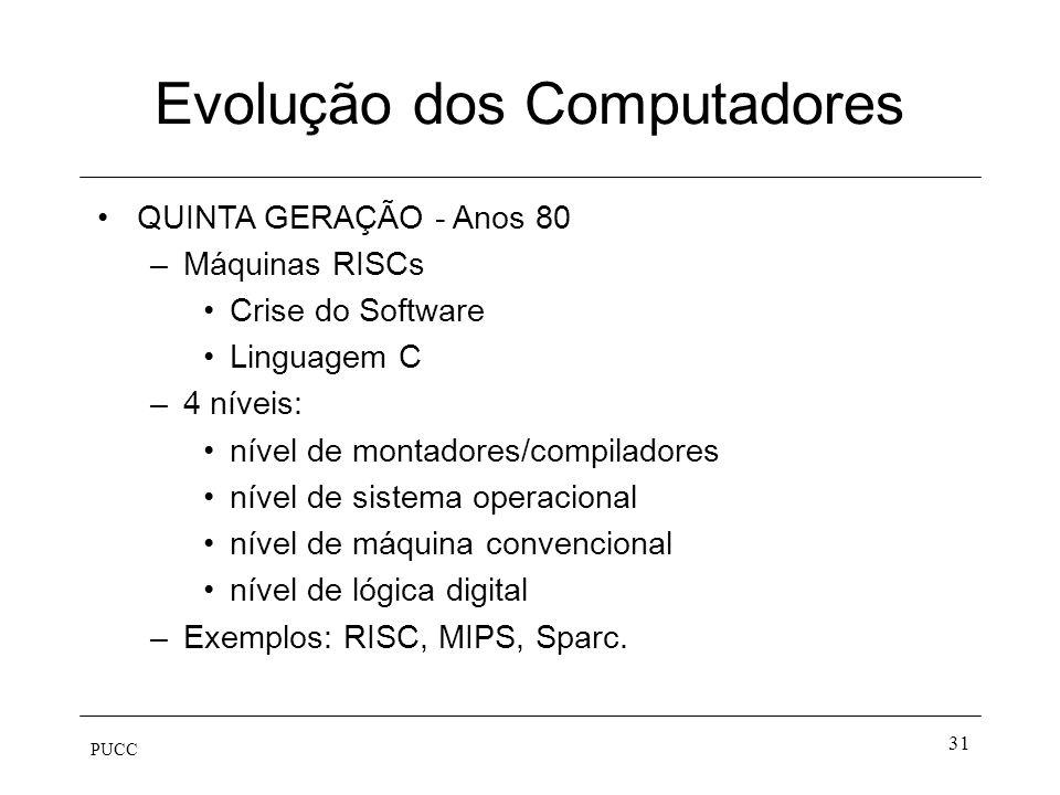 PUCC 31 Evolução dos Computadores QUINTA GERAÇÃO - Anos 80 –Máquinas RISCs Crise do Software Linguagem C –4 níveis: nível de montadores/compiladores n