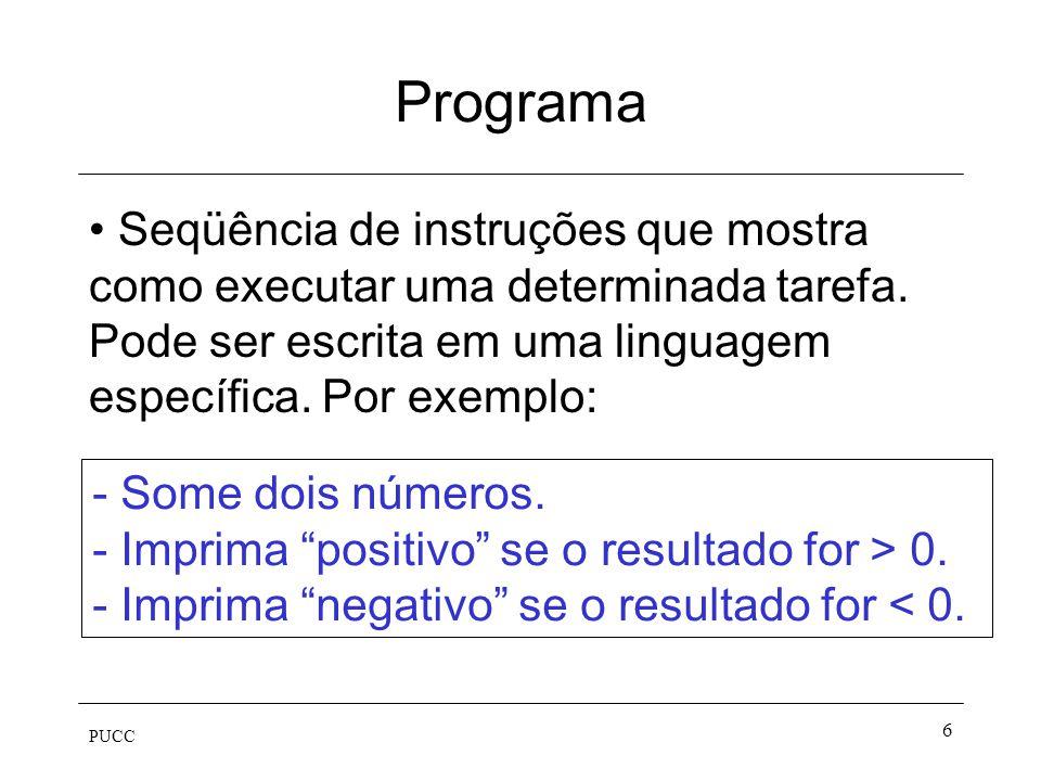 PUCC 6 Programa Seqüência de instruções que mostra como executar uma determinada tarefa. Pode ser escrita em uma linguagem específica. Por exemplo: -