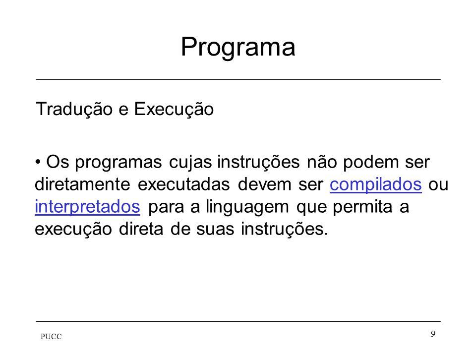 PUCC 10 Programa Faça isto e aquilo 0100111 0101101 Máquina linguagem não executável programa fonte linguagem executável programa objeto Compilação Execução dados entrada saída