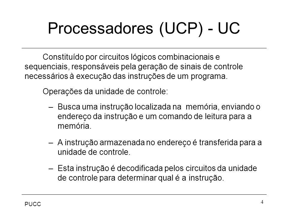 PUCC 4 Processadores (UCP) - UC Constituído por circuitos lógicos combinacionais e sequenciais, responsáveis pela geração de sinais de controle necess