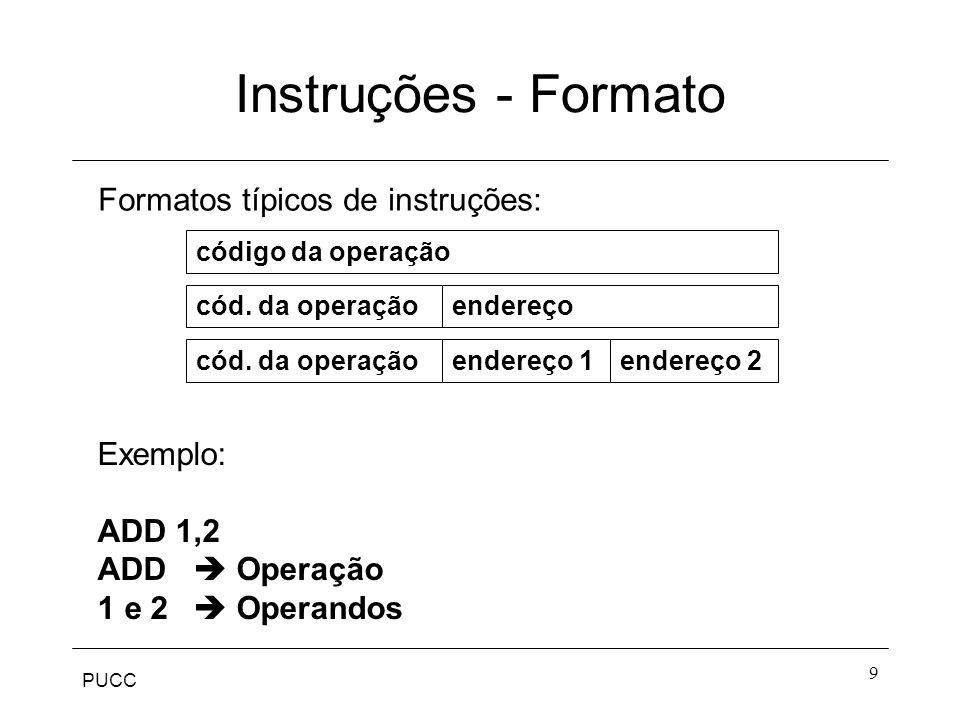 PUCC 9 Instruções - Formato código da operação cód. da operaçãoendereço endereço 1endereço 2cód. da operação Formatos típicos de instruções: Exemplo: