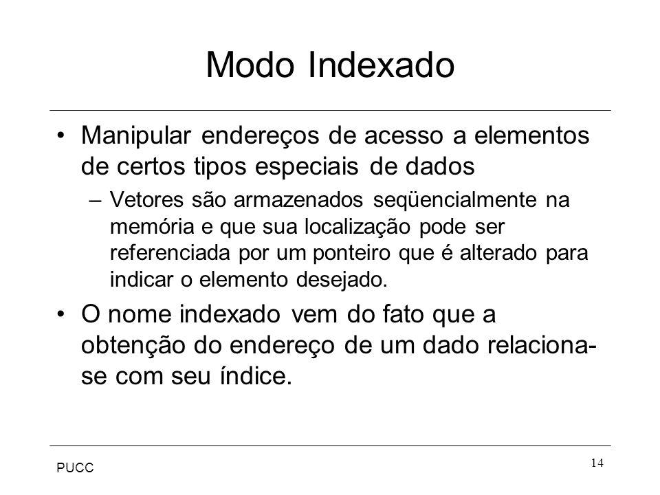 PUCC 14 Modo Indexado Manipular endereços de acesso a elementos de certos tipos especiais de dados –Vetores são armazenados seqüencialmente na memória