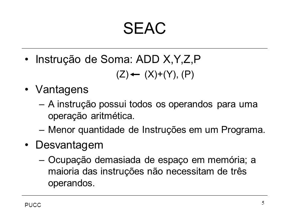 PUCC 5 SEAC Instrução de Soma: ADD X,Y,Z,P (Z) (X)+(Y), (P) Vantagens –A instrução possui todos os operandos para uma operação aritmética. –Menor quan