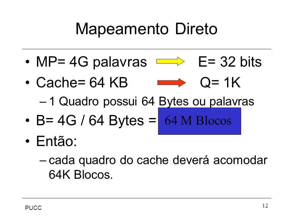PUCC 12 Mapeamento Direto MP= 4G palavras E= 32 bits Cache= 64 KB Q= 1K –1 Quadro possui 64 Bytes ou palavras B= 4G / 64 Bytes = Então: –cada quadro do cache deverá acomodar 64K Blocos.
