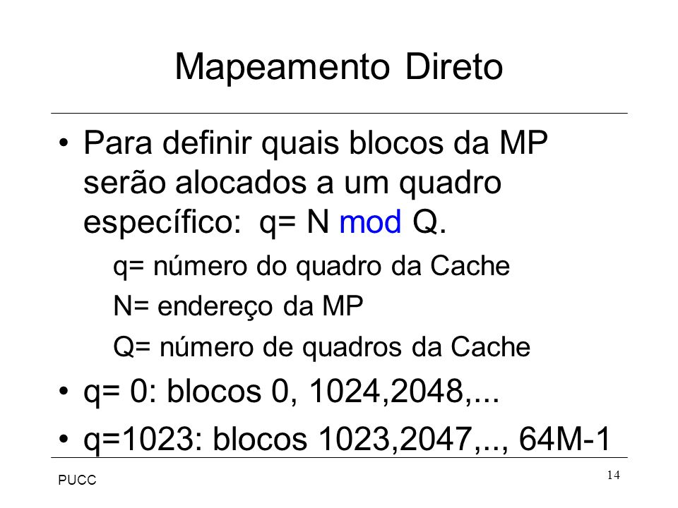 PUCC 14 Mapeamento Direto Para definir quais blocos da MP serão alocados a um quadro específico: q= N mod Q.