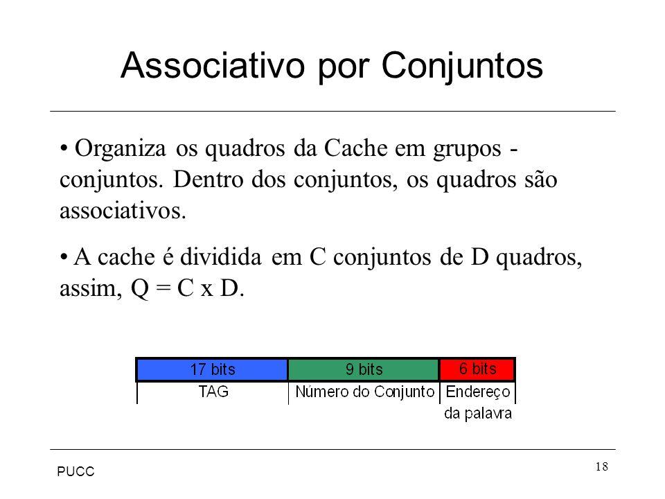 PUCC 18 Associativo por Conjuntos Organiza os quadros da Cache em grupos - conjuntos.