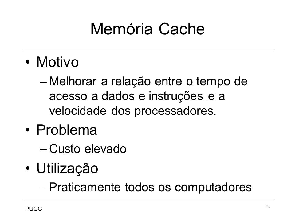 PUCC 2 Memória Cache Motivo –Melhorar a relação entre o tempo de acesso a dados e instruções e a velocidade dos processadores.
