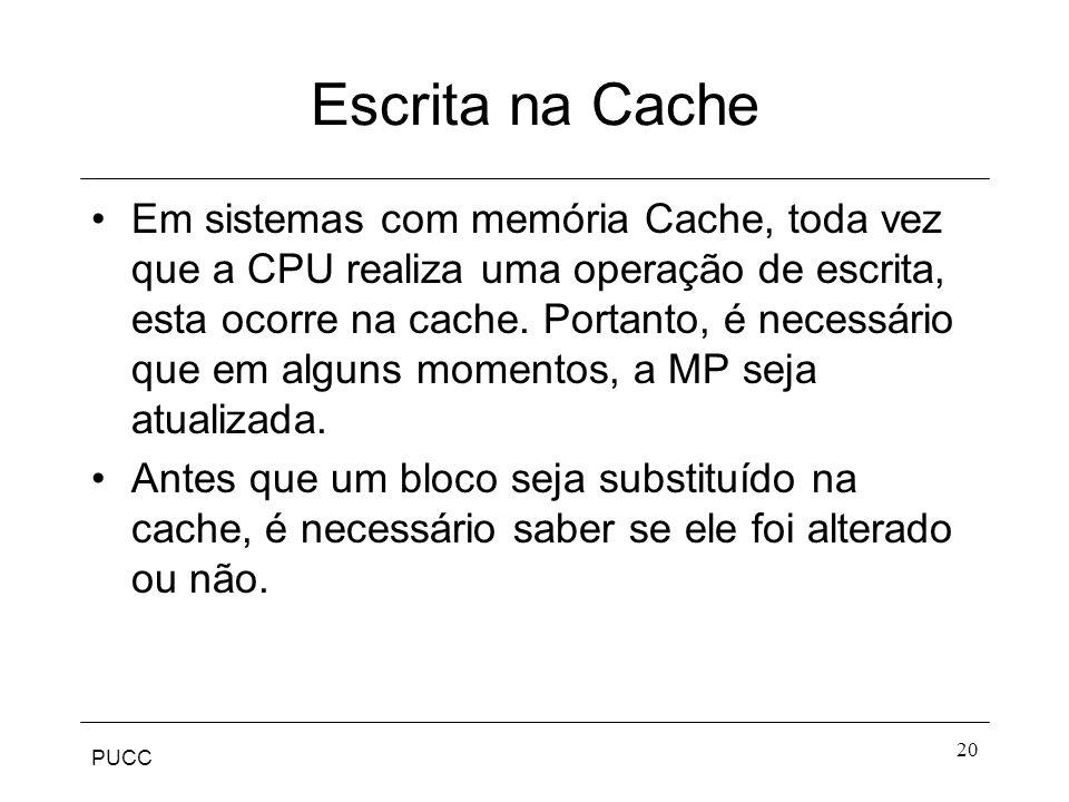 PUCC 20 Escrita na Cache Em sistemas com memória Cache, toda vez que a CPU realiza uma operação de escrita, esta ocorre na cache.