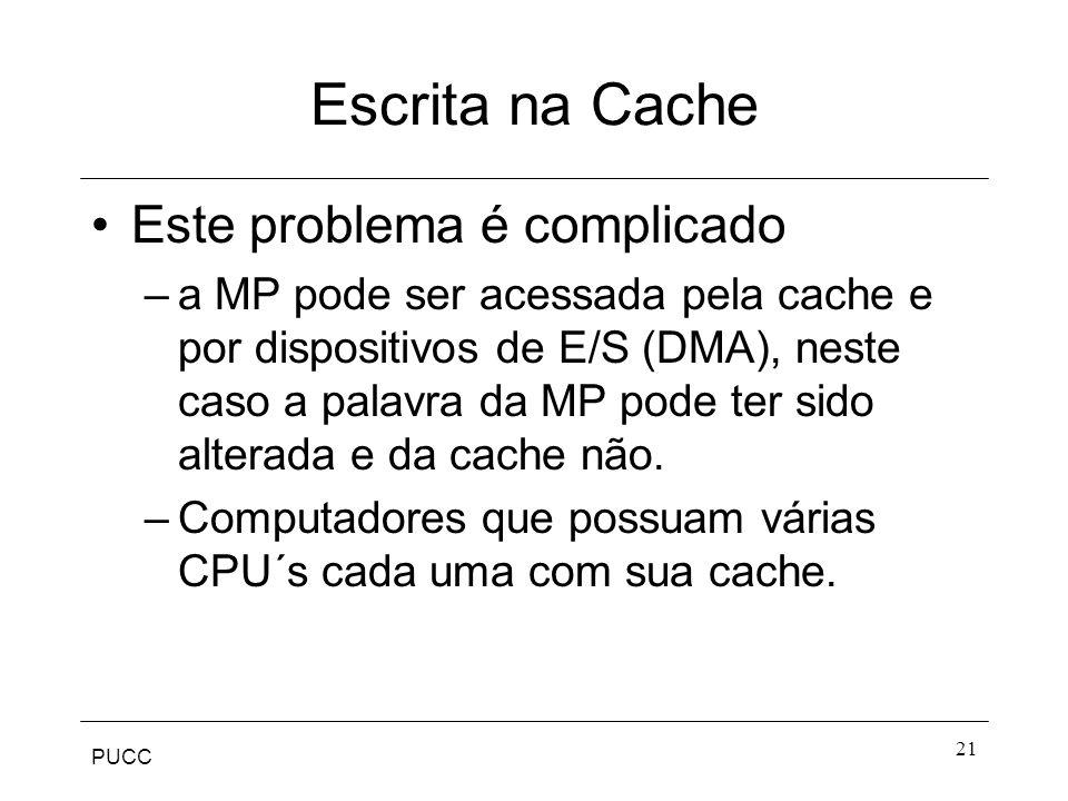 PUCC 21 Escrita na Cache Este problema é complicado –a MP pode ser acessada pela cache e por dispositivos de E/S (DMA), neste caso a palavra da MP pode ter sido alterada e da cache não.