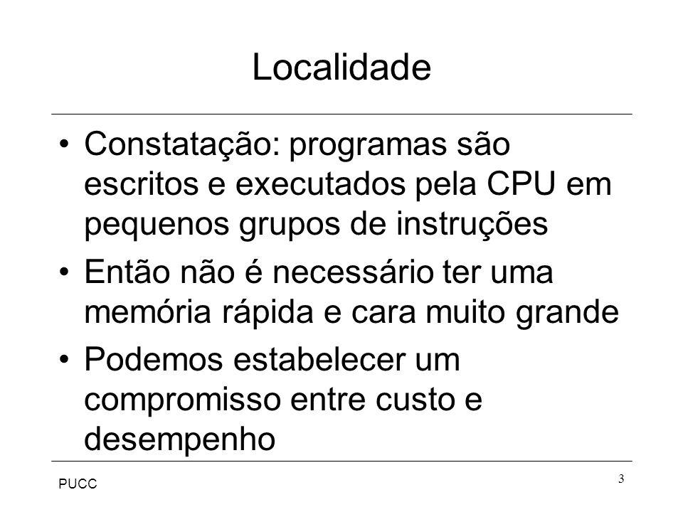 PUCC 3 Localidade Constatação: programas são escritos e executados pela CPU em pequenos grupos de instruções Então não é necessário ter uma memória rápida e cara muito grande Podemos estabelecer um compromisso entre custo e desempenho