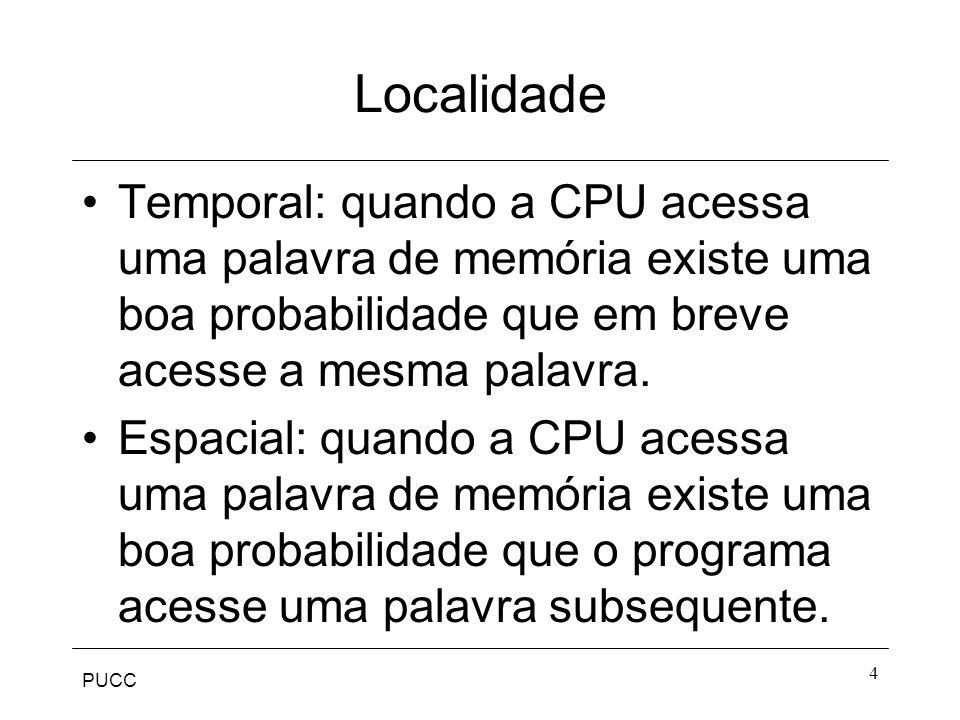 PUCC 4 Localidade Temporal: quando a CPU acessa uma palavra de memória existe uma boa probabilidade que em breve acesse a mesma palavra.