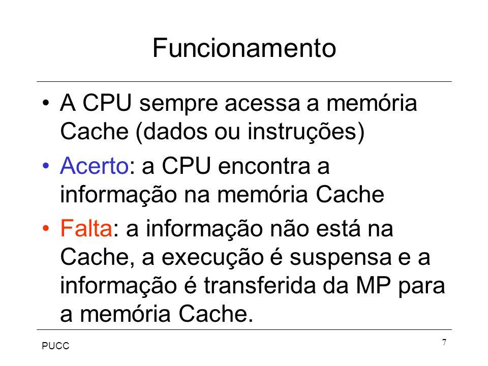PUCC 7 Funcionamento A CPU sempre acessa a memória Cache (dados ou instruções) Acerto: a CPU encontra a informação na memória Cache Falta: a informação não está na Cache, a execução é suspensa e a informação é transferida da MP para a memória Cache.