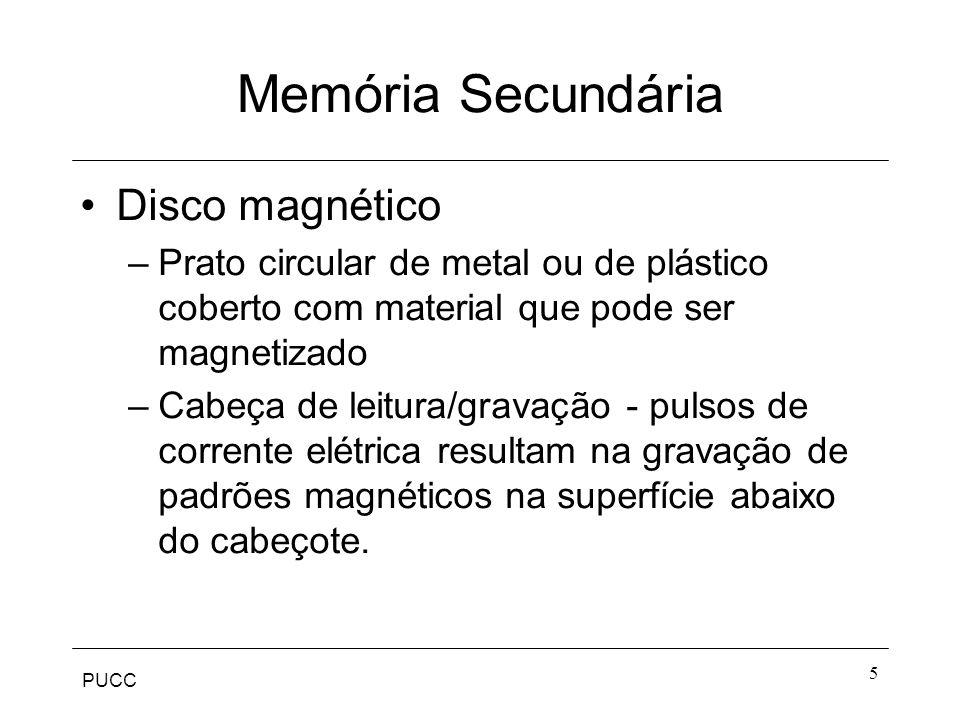 PUCC 5 Memória Secundária Disco magnético –Prato circular de metal ou de plástico coberto com material que pode ser magnetizado –Cabeça de leitura/gravação - pulsos de corrente elétrica resultam na gravação de padrões magnéticos na superfície abaixo do cabeçote.
