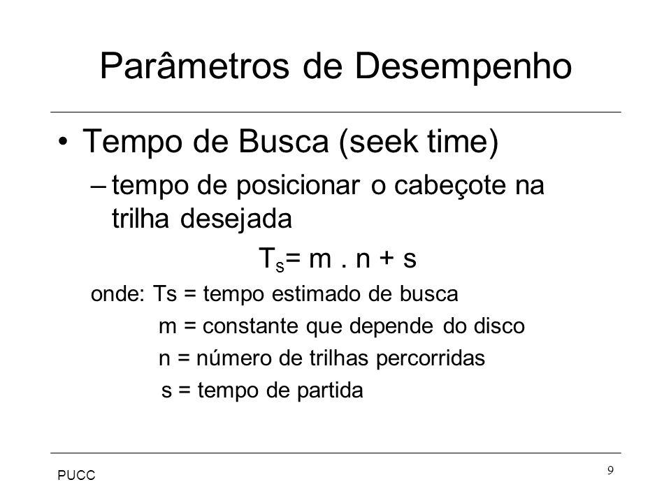 PUCC 9 Parâmetros de Desempenho Tempo de Busca (seek time) –tempo de posicionar o cabeçote na trilha desejada T s = m.